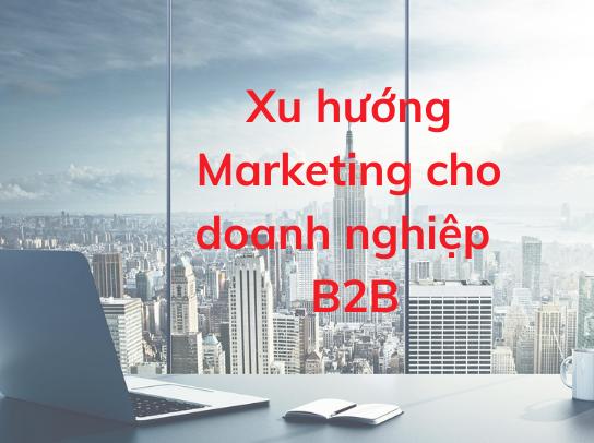 Xu hướng Marketing B2B nhằm mục đích tăng leads và doanh thu trong năm 2021